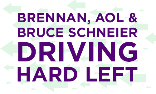 Brennan, AOL and Bruce Schneier Driving Hard Left